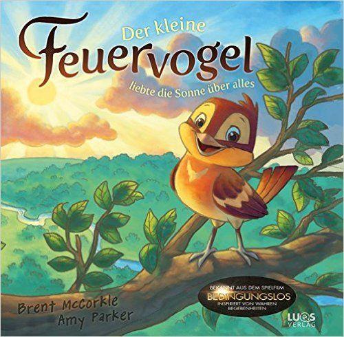 Der kleine Feuervogel: ... liebte die Sonne über alles: Amazon.de: Brent McCorkle, Amy Parker, Rob Corley, Chuck Vollmer, Monika Herold: Bücher
