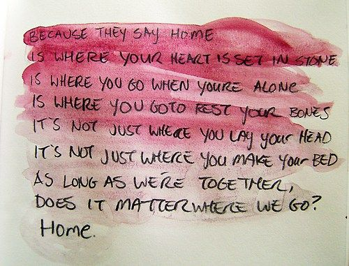 Where your heart is set in stone. Where you go when you're alone. Where you go to rest your bones. Home - Gabrielle Aplin