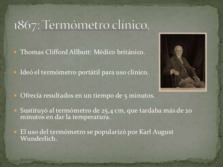  Thomas Clifford Allbutt: Médico británico. Ideó el termómetro portátil para uso clínico. Ofrecía resultados en un tiem...