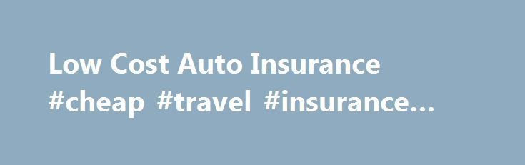 Low Cost Auto Insurance #cheap #travel #insurance #australia http://insurance.nef2.com/low-cost-auto-insurance-cheap-travel-insurance-australia/  #low auto insurance # Low Cost Auto Insurance Monday, November 12, 2012 3:24:43 PM Finding Low Cost Auto Insurance Many websites are only too happy to advertise the mantra that they are the source of low cost auto insurance but... Read more