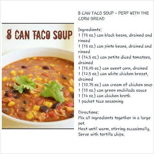 8 Can Taco Soup.  Another option - spray crock pot with non-stick cooking spray, add all the ingredients & stir. Cook on low heat for 2-3 hrs. Serve with shredded cheese & tortilla chips. Recipe from Food Network.