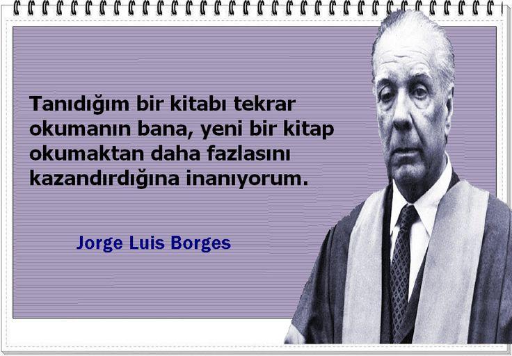 Tanıdığım bir kitabı tekrar okumanın bana, yeni bir kitap okumaktan daha fazlasını kazandırdığına inanıyorum. -Jorge Luis Borges