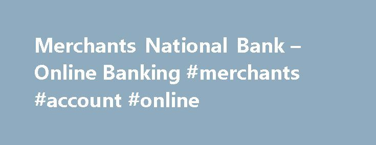 Merchants National Bank – Online Banking #merchants #account #online http://idaho.remmont.com/merchants-national-bank-online-banking-merchants-account-online/  # Deposit Products Loans Products Online Services Extras Deposit Products Loan Products Online Services Extras Personal Loans Business Loans About Us Online Banking Online Banking is simple, easy, and secure. Our Online Banking gives you access to your checking, savings, money market, certificates of deposit, and loan accounts 24…