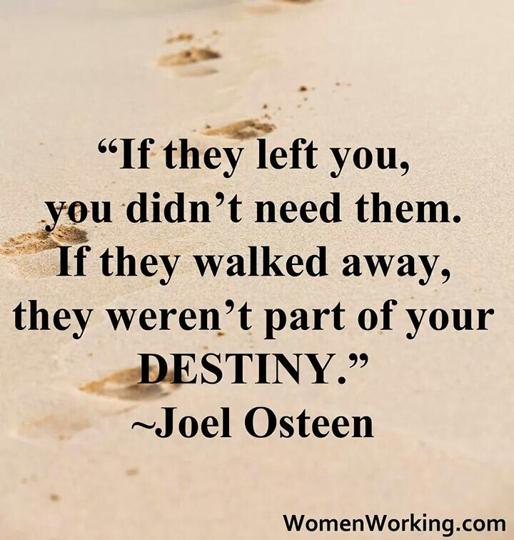 """""""If they left you, you didn't need them. If they walked away, they weren't part of your destiny. """"- Joel Osteen"""