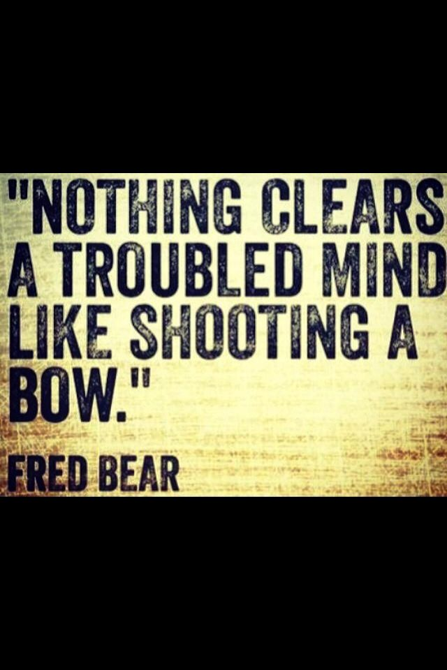 QUOTE, Fred Bear:  'Nothing clears a troubled mind like shooting a bow.'
