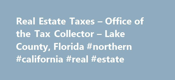 Real Estate Taxes – Office of the Tax Collector – Lake County, Florida #northern #california #real #estate http://real-estate.remmont.com/real-estate-taxes-office-of-the-tax-collector-lake-county-florida-northern-california-real-estate/  #real estate taxes # Real Estate Taxes Ad Valorem Taxes Ad valorem is a Latin phrase meaning according to worth . Ad valorem taxes are levied on real estate property and are based on the assessed value of the property established by the Lake County Property…