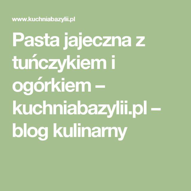 Pasta jajeczna z tuńczykiem i ogórkiem – kuchniabazylii.pl – blog kulinarny