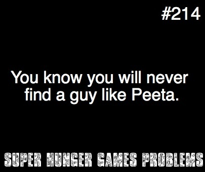 super hunger games problems....I wish Peeta was real....<3