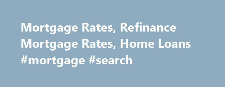 Mortgage Rates, Refinance Mortgage Rates, Home Loans #mortgage #search http://mortgage.nef2.com/mortgage-rates-refinance-mortgage-rates-home-loans-mortgage-search/  #local mortgage rates # Mortgage Rates, Refinance Mortgage Rates, Home Loans Estimated Payment: $1,369.17 Many lenders have different rates on their own Websites than those posted on Bankrate.com. In order to get the Bankrate.com rate, please identify yourself as a Bankrate.com customer. If you believe that you have received an…
