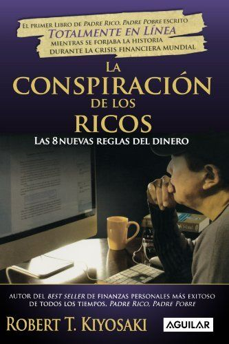 La conspiracion de los ricos / Rich Dad's Conspiracy of The Rich: Las 8 nuevas reglas del dinero / The 8 New Rules of Money (Spanish Edition) (Padre Rico Advisors) by Robert T. Kiyosaki, http://www.amazon.com/dp/6071104777/ref=cm_sw_r_pi_dp_UpEqrb0KVS19K