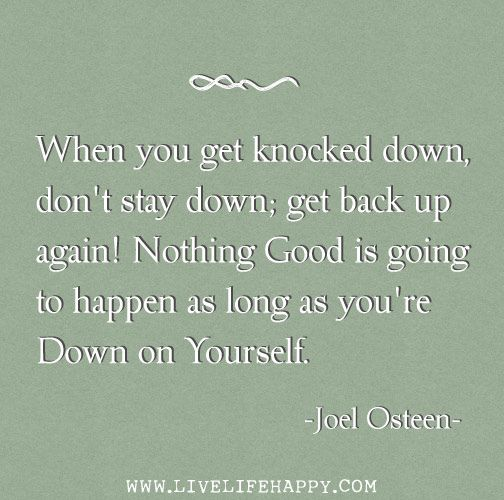When you get knocked down, don't stay down; get back up again. Nothing good is going to happen as long as you're down on yourself. -Joel Osteen