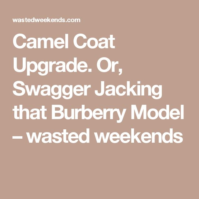 Camel Coat Upgrade. Or, Swagger Jacking that Burberry Model – wasted weekends