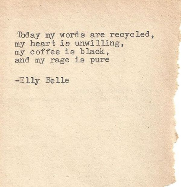 """RAGE, rage, RAGE against the night.   """"Today my words are recycled, my heart is unwilling, my coffee is black, and my rage is PURE."""" — Elly Belle"""