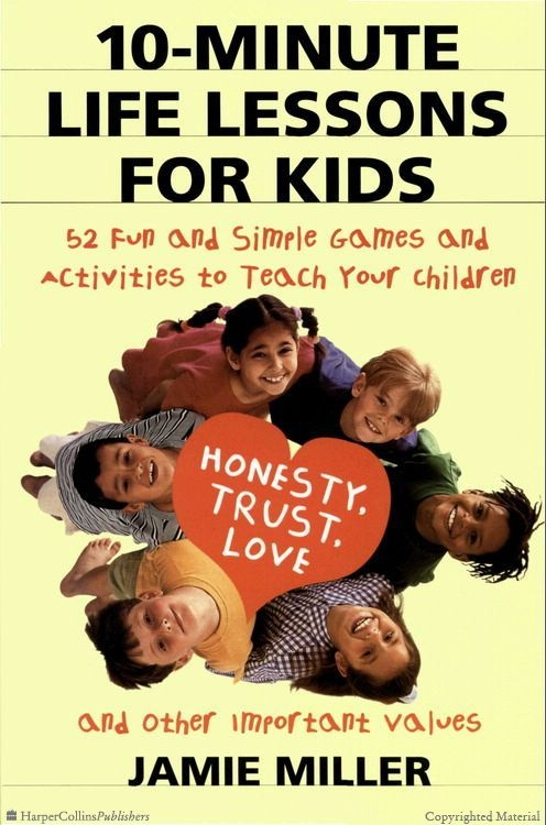 Browse Inside 10-Minute Life Lessons for Kids: 52 Fun and Simple Games and Activities to Teach Your Child Honesty, Trust, Love, and Other Important Values by Jamie C. Miller