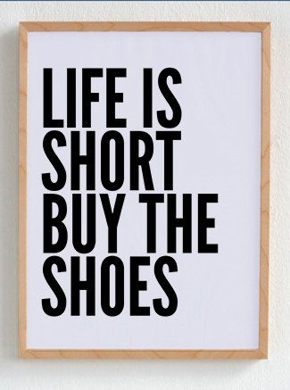 life is short buy the shoes- and if the ones I really covet weren't $1100, I'd buy every color!