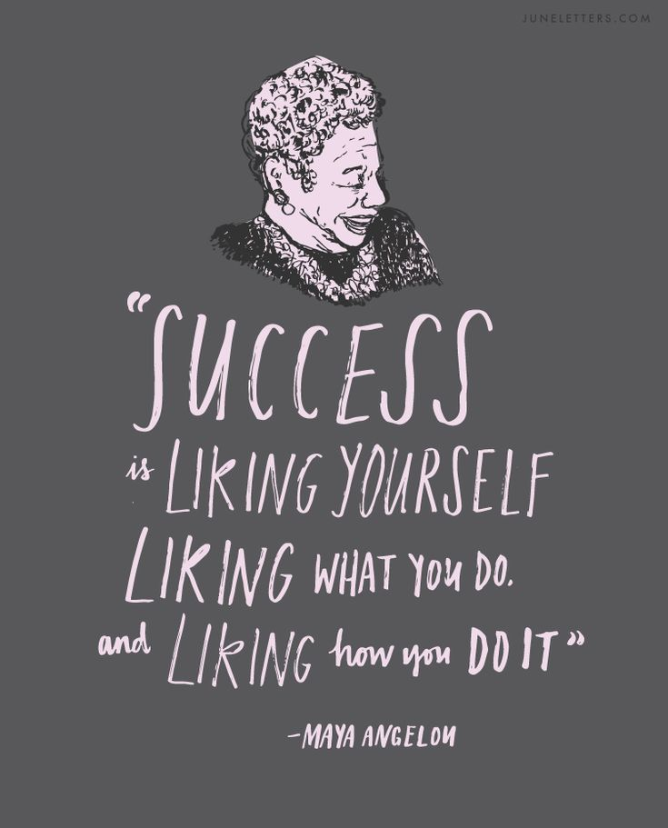 """Success is liking yourself, liking what you do, and liking how you do it."" -Maya Angelou"