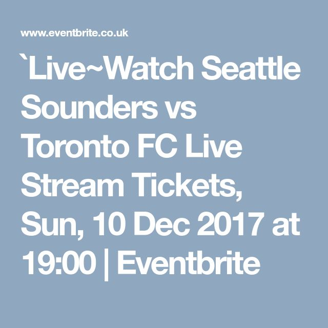 `Live~Watch Seattle Sounders vs Toronto FC Live Stream Tickets, Sun, 10 Dec 2017 at 19:00 | Eventbrite