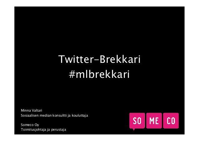 Mainostajien Liitto järjesti #Twitter-brekkarin tiistaina 18.3.2014. Puhujana Someco Oy:n toimitusjohtaja ja perustaja Minna Valtari. Brekkariin liittyvän keskustelun löydät aihetunnisteella #mlbrekkari. #slideshow #slideshare