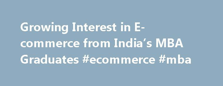 Growing Interest in E-commerce from India's MBA Graduates #ecommerce #mba http://south-dakota.remmont.com/growing-interest-in-e-commerce-from-indias-mba-graduates-ecommerce-mba/  # Top MBA Growing Interest in E-commerce from India's MBA Graduates A survey conducted by global market research firm Nielson and shared exclusively with the Times of India has revealed that, among India's MBA graduates. e-commerce is now the second most targeted industry sector, after FMCG (fast-moving consumer…