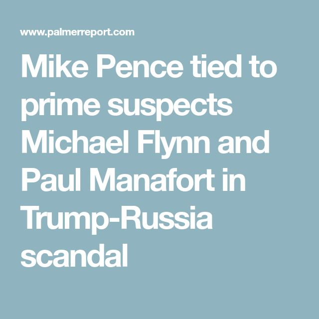Mike Pence tied to prime suspects Michael Flynn and Paul Manafort in Trump-Russia scandal