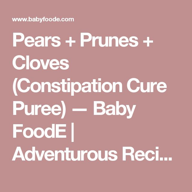 Pears + Prunes + Cloves (Constipation Cure Puree) — Baby FoodE | Adventurous Recipes for Babies + Toddlers