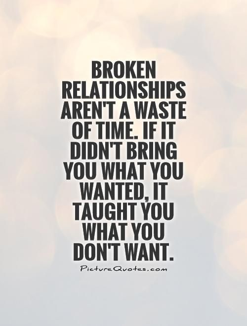 Broken Relationships aren't a waste of time. If it didn't bring you what you wanted, it taught you what you don't want. Picture Quotes.