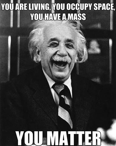 you have a mass, you matter
