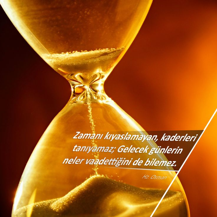 Zamanı kıyaslamayan, kaderleri tanıyamaz; Gelecek günlerin neler vaadettiğini de bilemez. Hz. Osman