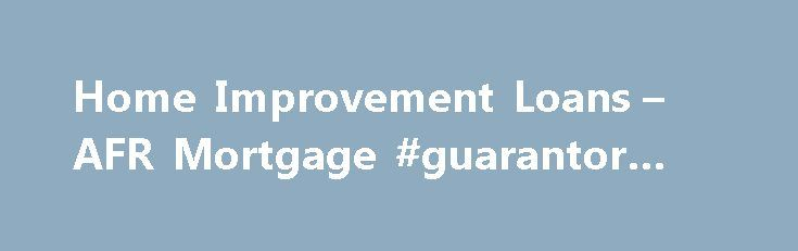 Home Improvement Loans – AFR Mortgage #guarantor #loans http://loan-credit.remmont.com/home-improvement-loans-afr-mortgage-guarantor-loans/  #home improvement loans # Find Home Improvement Loans Program Options American Financial Resources is pleased to offer mortgage programs which can help people free up the cash they need to make improvements on their primary properties. While we do not offer home equity loans or home equity lines of credit (aka HELOCs ), we do […]