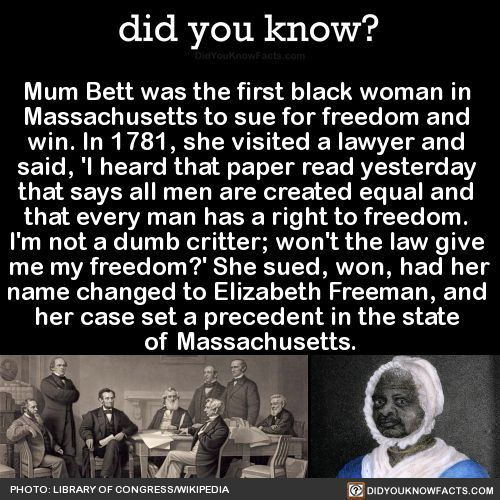 Mum Bett was the first black woman in Massachusetts to sue for freedom and win. In 1781, she visited a lawyer and said, 'I heard that paper read yesterday that says all men are created equal and that every man has a right to freedom. I'm not a dumb...