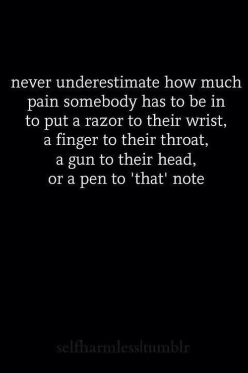 """Never underestimate how much pain someone has to be in to put a razor to their wrist, a finger to their throat, a gun to their head or a pen to """"that"""" note."""