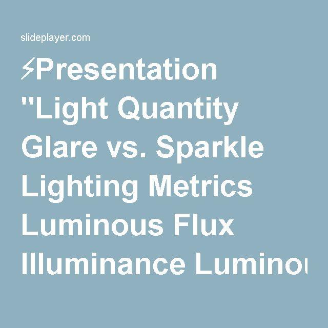 "⚡Presentation ""Light Quantity Glare vs. Sparkle Lighting Metrics Luminous Flux Illuminance Luminous Intensity Luminance Luminance Exitance."""