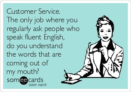 Customer Service. The only job where you regularly ask people who speak fluent English, do you understand the words that are coming out of my mouth?