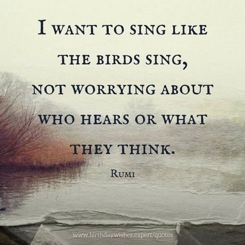 I want to sing like the birds sing, not worrying about who hears or what they think.