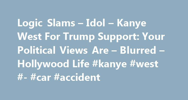 Logic Slams – Idol – Kanye West For Trump Support: Your Political Views Are – Blurred – Hollywood Life #kanye #west #- #car #accident http://cash.remmont.com/logic-slams-idol-kanye-west-for-trump-support-your-political-views-are-blurred-hollywood-life-kanye-west-car-accident/  # Logic Slams Idol Kanye West For Trump Support: Your Political Views Are Blurred Logic s new song America is a diss track against President Donald Trump, but it majorly drags someone else: Kanye West! Kanye s politics…