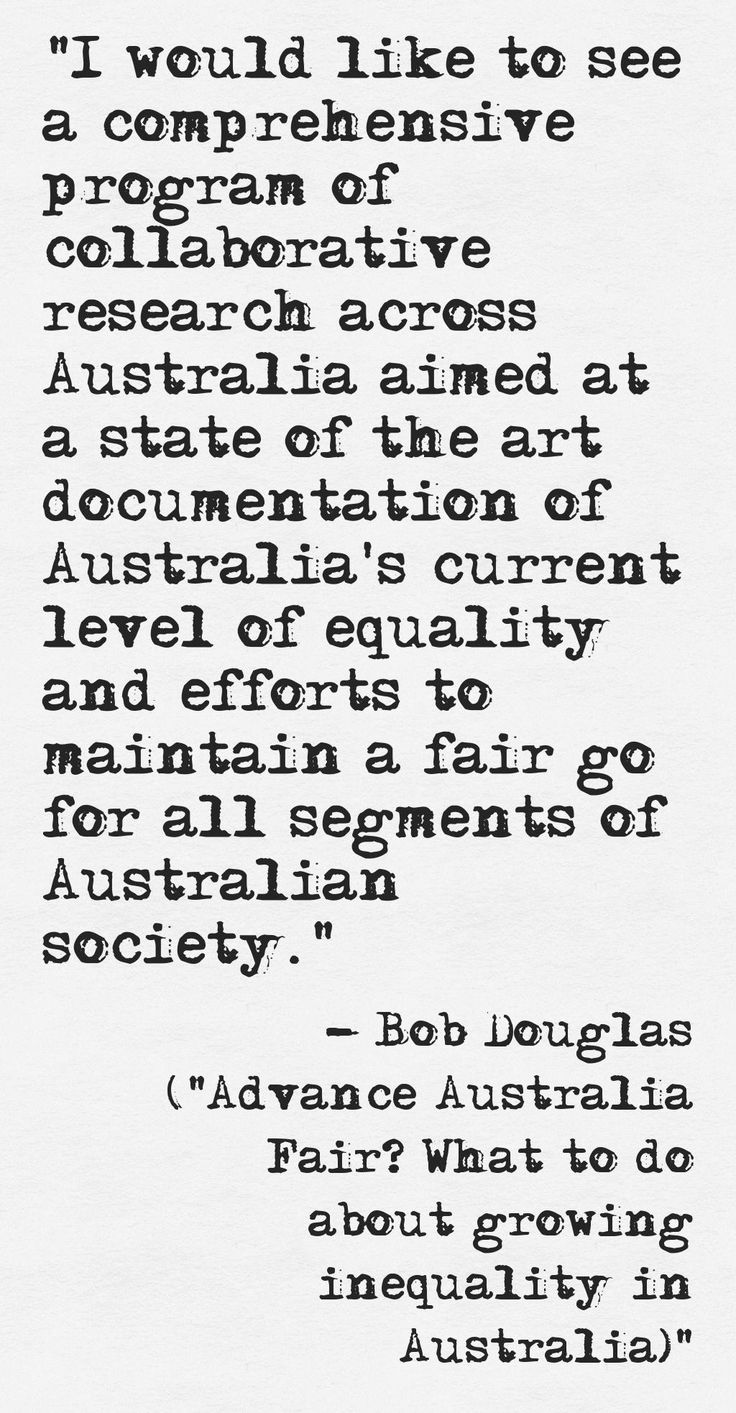 """Quote from Bob Douglas of Australia21 - from the report """"Advance Australia Fair? What to do about growing inequality in Australia"""" http://www.australia21.org.au/publication-archive/advance-australia-fair-what-to-do-about-growing-inequality-in-australia/#.U74-Q7GyKW8"""