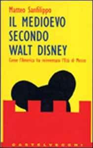 Libro Il medioevo secondo Walt Disney Matteo Sanfilippo