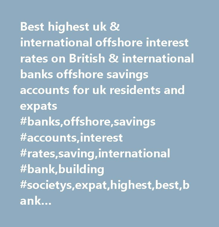 Best highest uk & international offshore interest rates on British & international banks offshore savings accounts for uk residents and expats #banks,offshore,savings #accounts,interest #rates,saving,international #bank,building #societys,expat,highest,best,bank #account,seniors,interest,off-shore,off #shore,savings #rates,retired,investment,taxhaven,retirement,guernsey,jersey,isle #of #man,channel #islands,channel #isles,ci,iom,gibraltar,cayman #islands,virgin #islands,highest…