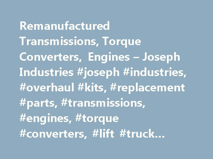 Remanufactured Transmissions, Torque Converters, Engines – Joseph Industries #joseph #industries, #overhaul #kits, #replacement #parts, #transmissions, #engines, #torque #converters, #lift #truck #parts, #liftruck #parts http://tablet.nef2.com/remanufactured-transmissions-torque-converters-engines-joseph-industries-joseph-industries-overhaul-kits-replacement-parts-transmissions-engines-torque-converters-lift-truck-par/  # Welcome to Joseph Industries — Quality Driveline Parts and Outstanding…