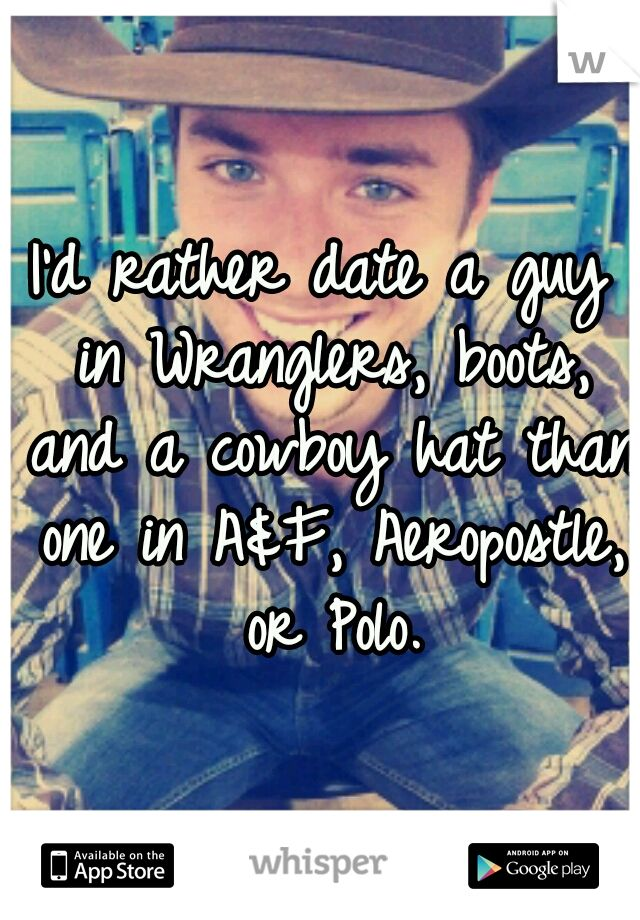 I'd rather date a guy in Wranglers, boots, and a cowboy hat than one in A, Aeropostle, or Polo.