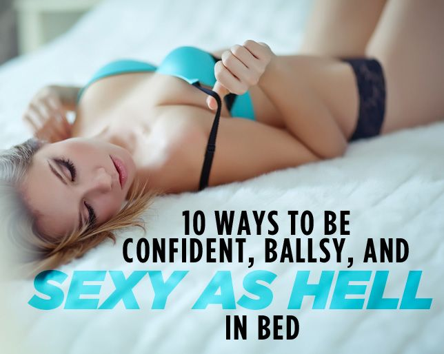 10 Ways to Be Confident, Ballsy, and Sexy as Hell in Bed  http://www.womenshealthmag.com/sex-and-love/how-to-be-confident-in-bed