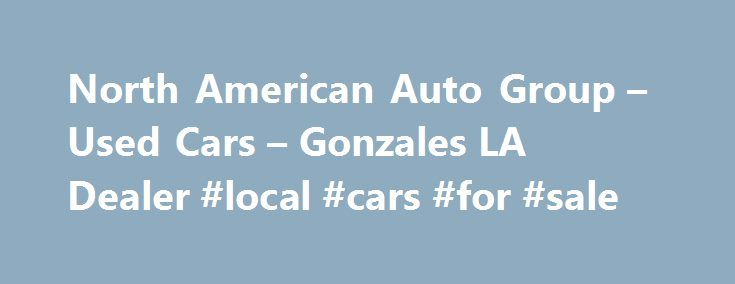 North American Auto Group – Used Cars – Gonzales LA Dealer #local #cars #for #sale http://turkey.remmont.com/north-american-auto-group-used-cars-gonzales-la-dealer-local-cars-for-sale/  #american auto # North American Auto Group – Gonzales LA, 70737 North American Auto Group Gonzales Used Cars, Used Pickup Trucks At our Gonzales Used Cars, Used Pickup Trucks lot we take pride in everything we do. We offer Used Cars. Used Pickups For Sale inventory to the Gonzales area and have the staff  to…