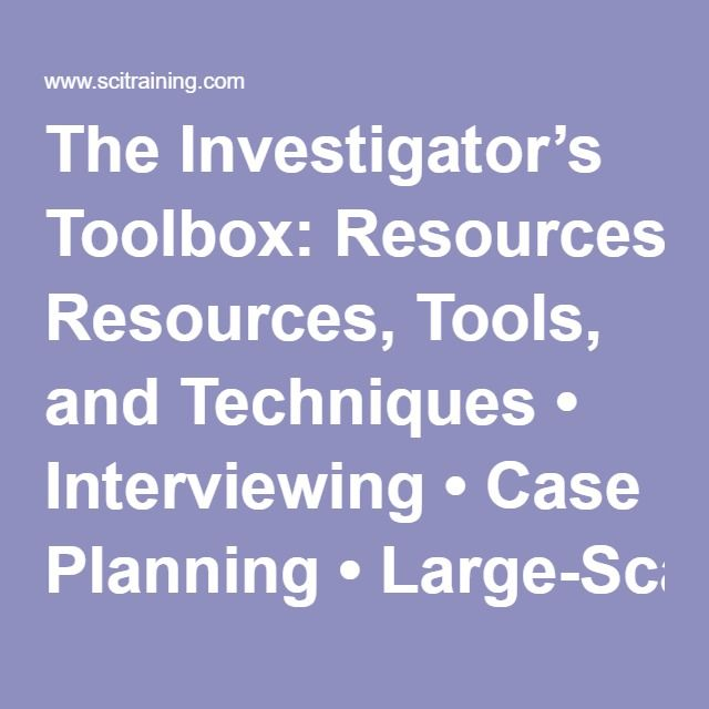 The Investigator's Toolbox: Resources, Tools, and Techniques • Interviewing • Case Planning • Large-Scale Investigations • Making Presentations • Providing Testimony • Closing the Case • Personal and Professional Growth