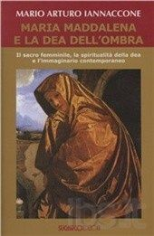 """Mario Arturo Iannaccone, """"Maria Maddalena e la dea dell'ombra"""""""