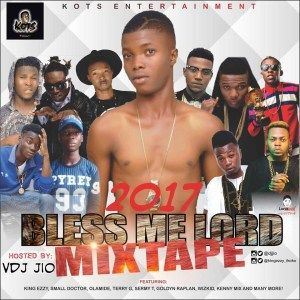 [MIXTAPE] Vdj Jio  2017 Bless me lord   Jioloaded Enter10ment x K.o.t.s Entertainment present Hot Banger mix Tittled 2017 Bless me Lord Mixtape featuring KingEzzy & PJ Show Hosted by Vdj Jio Tracl List:::::  00. intro  Dotman intro  Bless me lord intro  1. KingEzzy ft Emmacro  Bless me lord remix  2. Wizkid ft efya  daddy yo  3. Skales ft burna boy  temper  4. Tekno  Rara  5. Tekno  Diana  6. Rekado banks  problem  7. Bolo j ft olamide  wait a minute  8. Lax  big daddy  9. Dj kaywise ft…