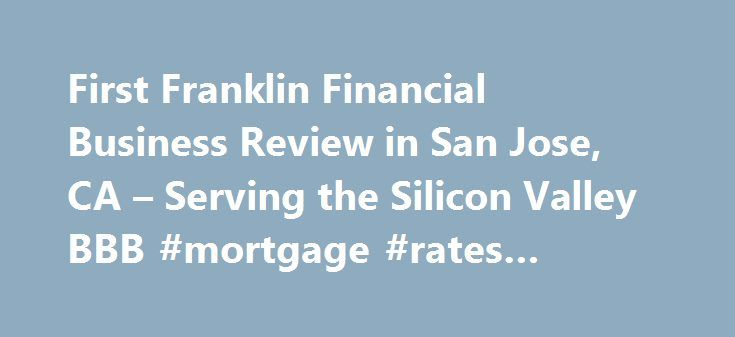 First Franklin Financial Business Review in San Jose, CA – Serving the Silicon Valley BBB #mortgage #rates #comparison http://mortgage.remmont.com/first-franklin-financial-business-review-in-san-jose-ca-serving-the-silicon-valley-bbb-mortgage-rates-comparison/  #first franklin mortgage # Business Review BBB Accreditation First Franklin Financial is not BBB Accredited. Businesses are under no obligation to seek BBB accreditation, and some businesses are not accredited because they have not…