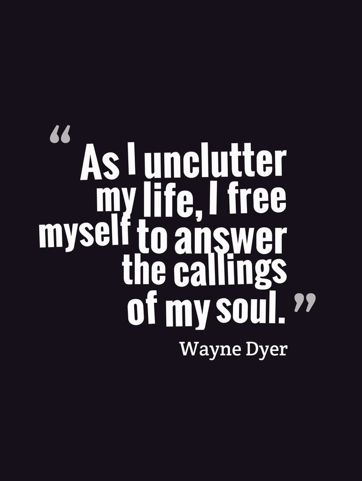 As I unclutter my life, I free myself to answer the callings of my soul.-Wayne Dyer
