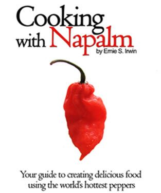 """""""Cooking with Napalm"""" By Ernie S. Irwin Cooking With Napalm is 48, beautifully photographed, delicious recipes that prove that wildly spicy food can be flavorful and complex without having to be overwhelming. The recipes in the book use the world's hottest peppers, such as the Bhut Jolokia (Ghost Chili), several Habanero types, Devil's Tongue and others."""