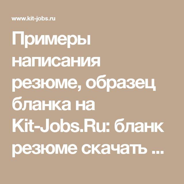 Примеры написания резюме, образец бланка на Kit-Jobs.Ru: образец бланка резюме скачать бесплатно