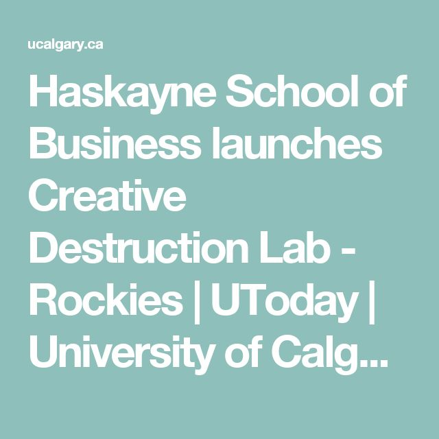 Haskayne School of Business launches Creative Destruction Lab - Rockies | UToday | University of Calgary